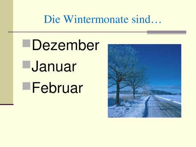 Die Wintermonate sind… De zember Januar Februar