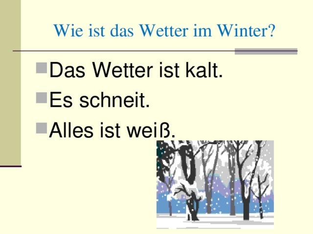 Wie ist das Wetter im Winter? Das Wetter ist kalt. Es schneit. Alles ist weiß.