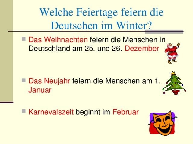 Welche Feiertage feiern die Deutschen im Winter? D as Weihnachten feiern die Menschen in Deutschland am 25. und 26. Dezember  Das Neujahr feiern die Menschen am 1. Januar  Karnevals z eit  beginnt im Februar