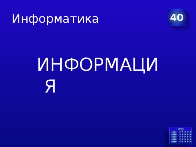 Информатика 40 ИНФОРМАЦИЯ