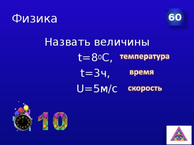 Физика 60 Назвать величины t=8 0 C, t=3ч, U=5м/с