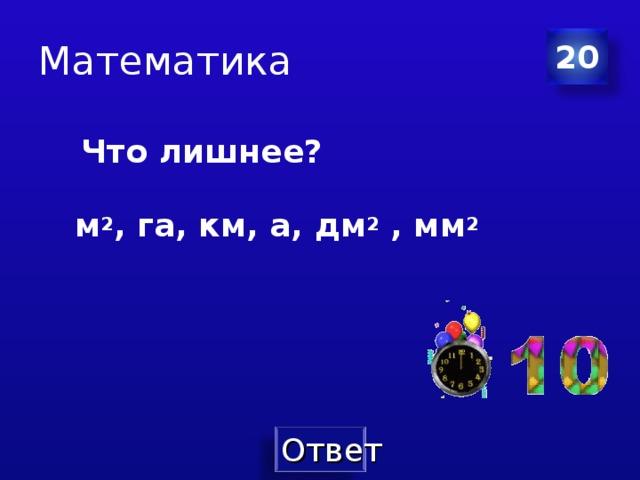 Математика 20  Что лишнее?   м 2 , га, км, а, дм 2 , мм 2