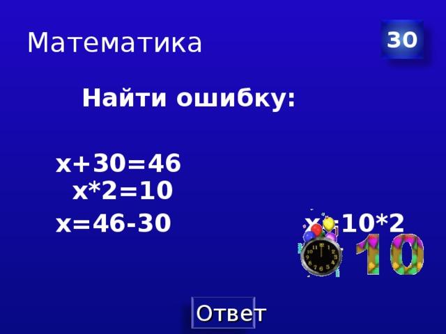 Математика 30  Найти ошибку:  х+30=46 х*2=10 х=46-30    х=10*2