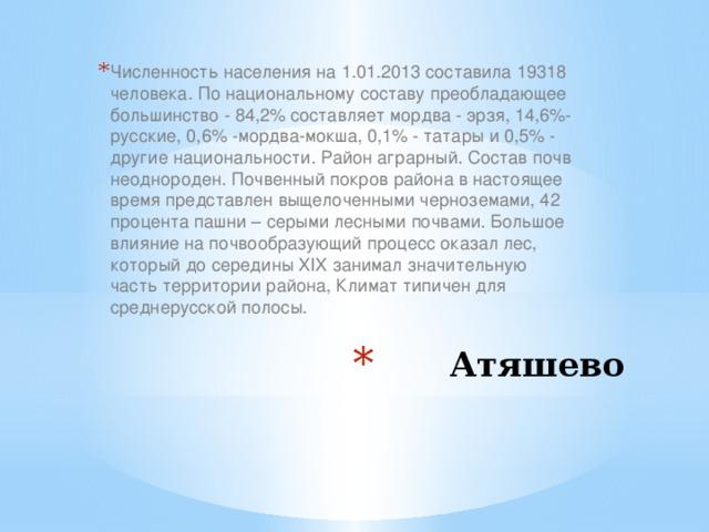 Численность населения на 1.01.2013 составила 19318 человека. По национальному составу преобладающее большинство - 84,2% составляет мордва - эрзя, 14,6%- русские, 0,6% -мордва-мокша, 0,1% - татары и 0,5% - другие национальности. Район аграрный. Состав почв неоднороден. Почвенный покров района в настоящее время представлен выщелоченными черноземами, 42 процента пашни – серыми лесными почвами. Большое влияние на почвообразующий процесс оказал лес, который до середины XIX занимал значительную часть территории района, Климат типичен для среднерусской полосы. Атяшево