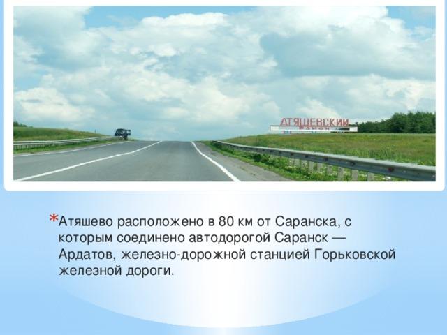 Атяшево расположено в 80км от Саранска, с которым соединено автодорогой Саранск— Ардатов, железно-дорожной станцией Горьковской железной дороги.