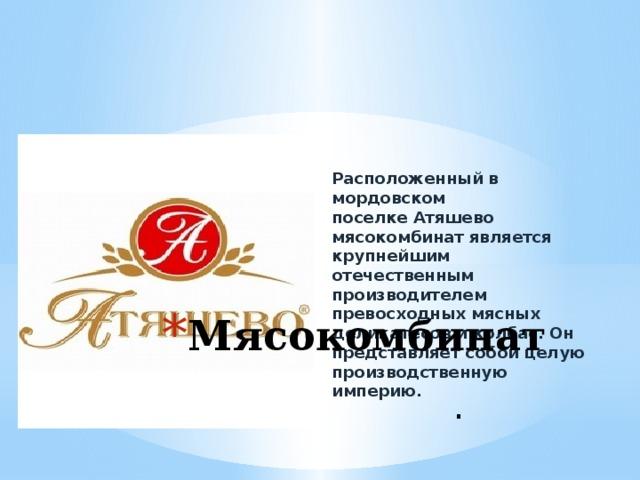 Расположенный в мордовском поселкеАтяшево мясокомбинатявляется крупнейшим отечественным производителем превосходных мясных деликатесов и колбас. Он представляет собой целую производственную империю. .