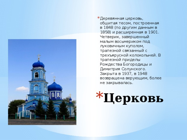 Деревянная церковь, обшитая тесом, построенная в 1848 (по другим данным в 1858) и расширенная в 1901. Четверик, завершенный малым восьмериком под луковичным куполом, трапезной связанный с трехъярусной колокольней. В трапезной приделы Рождества Богородицы и Димитрия Солунского. Закрыта в 1937, в 1948 возвращена верующим, более не закрывалась. Церковь