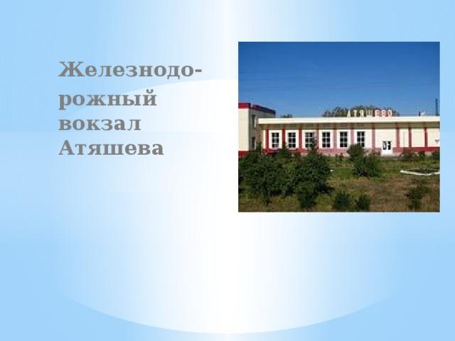 Железнодо- рожный вокзал Атяшева
