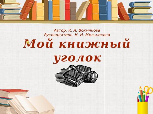 Автор: К. А. Вохмякова Руководитель: Н. И. Мельникова Мой книжный уголок