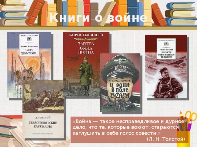 Книги о войне «Война — такое несправедливое и дурное дело, что те, которые воюют, стараются заглушить в себе голос совести.» (Л. Н. Толстой)