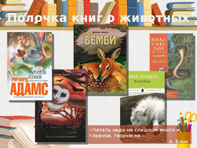 Полочка книг о животных «Читать надо не слишком много и, главное, творчески.» А. Блок