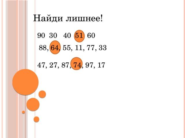 Найди лишнее!  90 30 40 51 60 88, 64, 55, 11, 77, 33  47, 27, 87, 74, 97, 17
