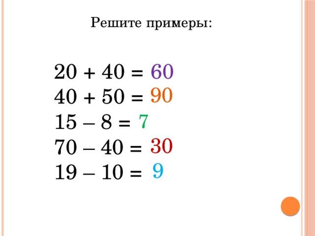 Решите примеры: 20 + 40 = 40 + 50 = – 8 = 70 – 40 = 19 – 10 = 60 90 7 30 9