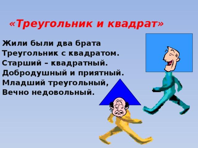 «Треугольник и квадрат» Жили были два брата Треугольник с квадратом. Старший – квадратный. Добродушный и приятный. Младший треугольный, Вечно недовольный.