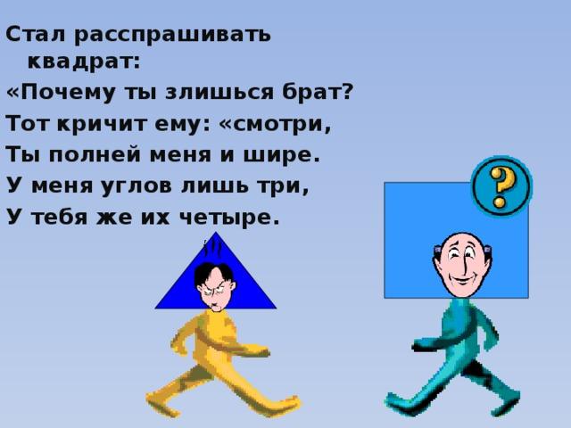 Стал расспрашивать квадрат: «Почему ты злишься брат? Тот кричит ему: «смотри, Ты полней меня и шире. У меня углов лишь три, У тебя же их четыре.