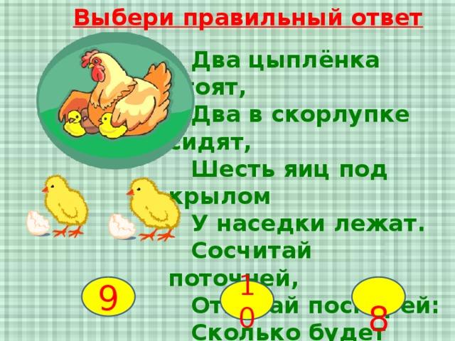 Выбери правильный ответ  Два цыплёнка стоят,  Два в скорлупке сидят,  Шесть яиц под крылом  У наседки лежат.  Сосчитай поточней,  Отвечай поскорей:  Сколько будет цыплят  У наседки моей? 9  8 10