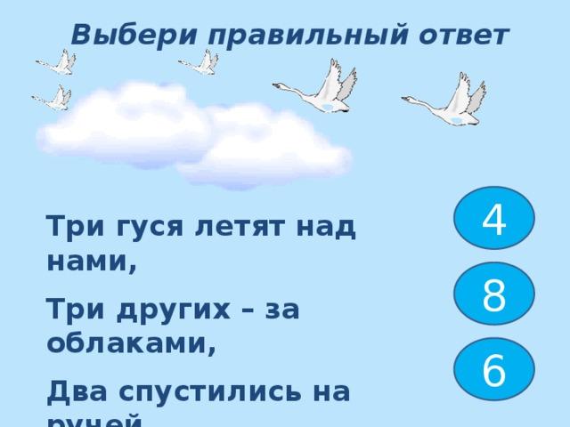 Выбери правильный ответ 4 Три гуся летят над нами, Три других – за облаками, Два спустились на ручей. Сколько было всех гусей ? 8 6