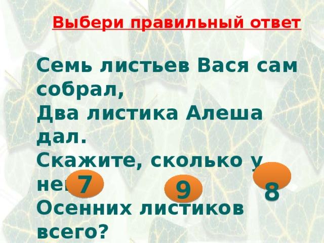 Выбери правильный ответ Семь листьев Вася сам собрал, Два листика Алеша дал. Скажите, сколько у него Осенних листиков всего?  8 7 9