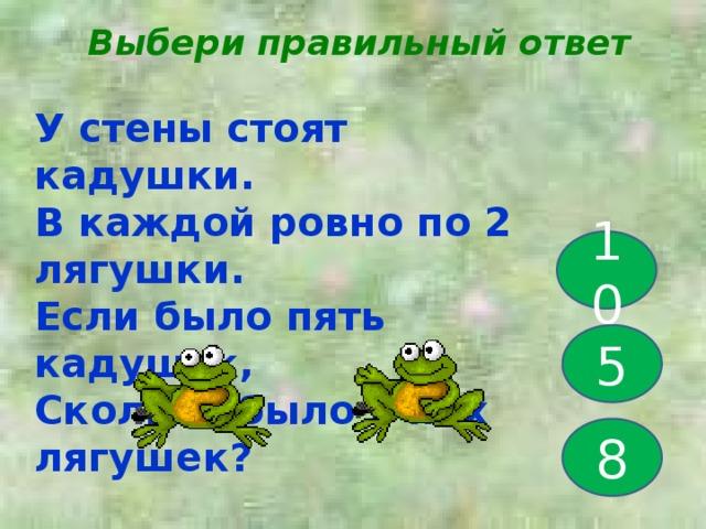 Выбери правильный ответ У стены стоят кадушки. В каждой ровно по 2 лягушки. Если было пять кадушек, Сколько было в них лягушек? 10 5 8