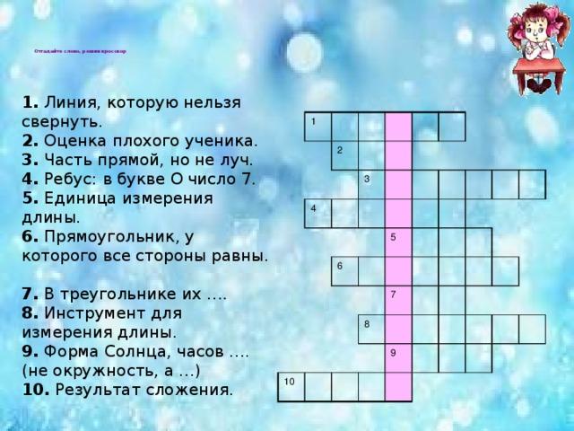 Отгадайте слово, решив кроссвор        1. Линия, которую нельзя свернуть.  2. Оценка плохого ученика.  3. Часть прямой, но не луч.  4. Ребус:  в букве О число 7.  5. Единица измерения длины.  6. Прямоугольник, у которого все стороны равны.  7. В треугольнике их ….  8. Инструмент для измерения длины.  9. Форма Солнца, часов …. (не окружность, а …)  10. Результат сложения. 1 2 4 3 6 5 10 8 7 9