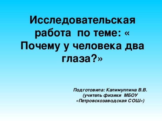 Исследовательская работа по теме: « Почему у человека два глаза?» Подготовила: Калимуллина В.В. (учитель физики МБОУ «Петровскозаводская СОШ»)