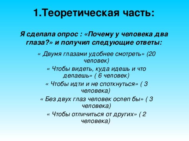 1.Теоретическая часть:   Я сделала опрос : «Почему у человека два глаза?» и получил следующие ответы: « Двумя глазами удобнее смотреть» (20 человек) « Чтобы видеть, куда идешь и что делаешь» ( 6 человек) « Чтобы идти и не споткнуться» ( 3 человека) « Без двух глаз человек ослеп бы» ( 3 человека) « Чтобы отличиться от других» ( 2 человека)