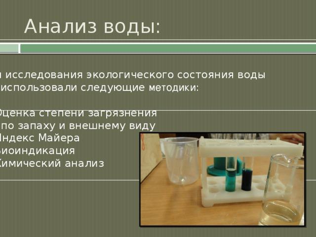 Анализ воды: Для исследования экологического состояния воды  мы использовали следующие методики : 1. Оценка степени загрязнения  по запаху и внешнему виду 2. Индекс Майера 3. Биоиндикация 4. Химический анализ