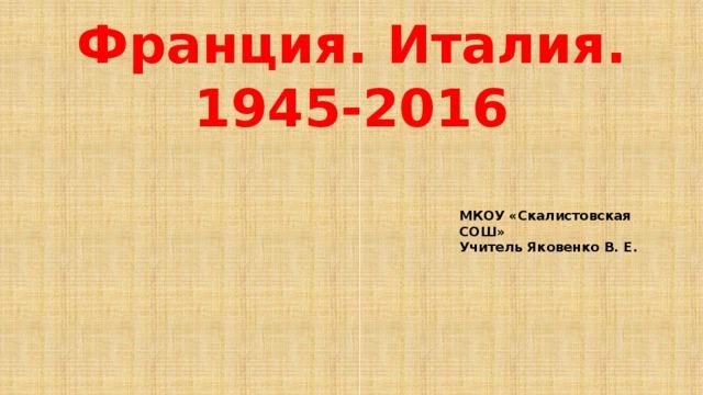 Франция. Италия. 1945-2016 МКОУ «Скалистовская СОШ» Учитель Яковенко В. Е.