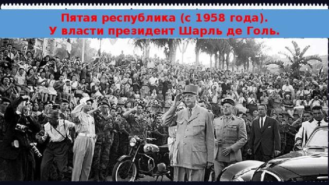 Пятая республика (с 1958 года). У власти президент Шарль де Голь.
