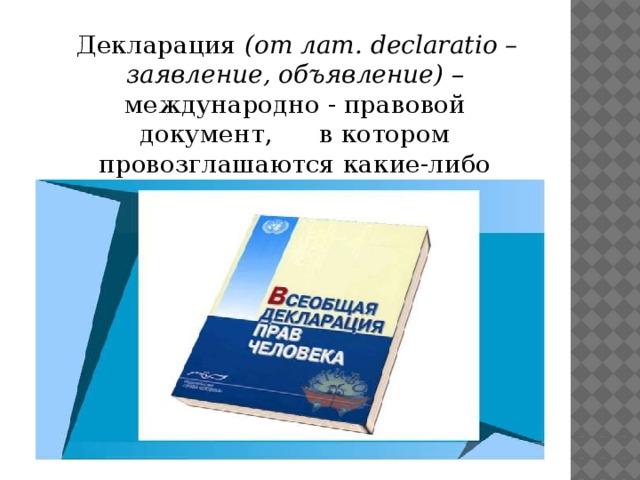 Декларация (от лат. declaratio – заявление, объявление) – международно - правовой документ, в котором провозглашаются какие-либо принципы.