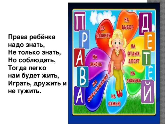 Права ребёнка надо знать,  Не только знать,  Но соблюдать,  Тогда легко нам будет жить,  Играть, дружить и не тужить.