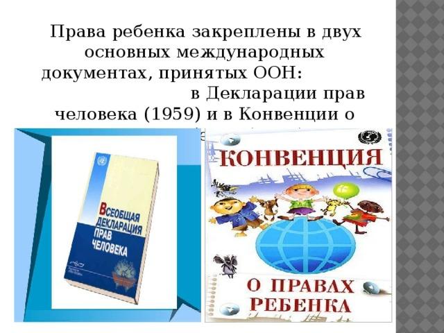 Права ребенка закреплены в двух основных международных документах, принятых ООН: в Декларации прав человека (1959) и в Конвенции о правах ребенка (1989).