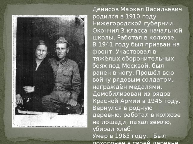 Денисов Маркел Васильевич родился в 1910 году Нижегородской губернии. Окончил 3 класса начальной школы. Работал в колхозе. В 1941 году был призван на фронт. Участвовал в тяжёлых оборонительных боях под Москвой, был ранен в ногу. Прошёл всю войну рядовым солдатом, награждён медалями. Демобилизован из рядов Красной Армии в 1945 году. Вернулся в родную деревню, работал в колхозе на лошади, пахал землю, убирал хлеб. Умер в 1965 году. Был похоронен в своей деревне Б-Ельня.