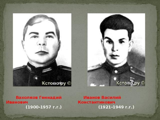 Вахолков Геннадий Иванович  Иванов Василий Константинович (1900-1957 г.г.)  (1921-1949 г.г.)