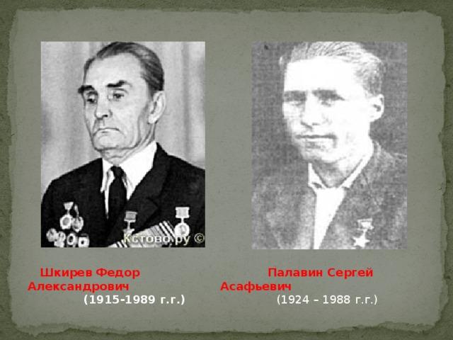 Шкирев Федор Александрович   Палавин Сергей Асафьевич (1915-1989 г.г.) (1924 – 1988 г.г.)