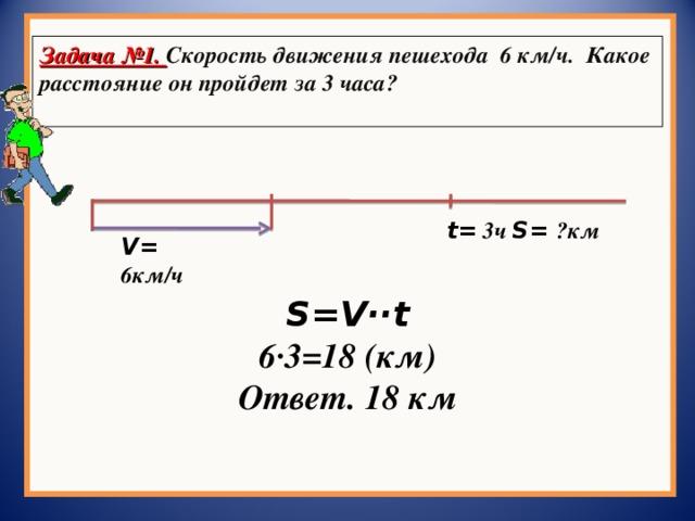 Задача №1. Скорость движения пешехода 6 км/ч. Какое расстояние он пройдет за 3 часа?  t =  3 ч S = ? км V = 6км/ч S=V ·· t 6·3=18 (км) Ответ. 18 км
