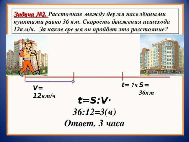 Задача №2. Расстояние между двумя населёнными пунктами равно 36 км. Скорость движения пешехода 12км/ч. За какое время он пройдет это расстояние? t = ?ч S = 36км V = 12 км/ч t=S : V · 36:12 = 3(ч) Ответ. 3 часа