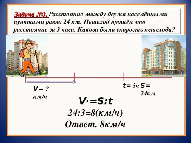 Задача №3. Расстояние между двумя населёнными пунктами равно 24 км. Пешеход прошёл это расстояние за 3 часа. Какова была скорость пешехода? t = 3ч S = 24км V = ?км/ч V · =S : t 24:3 = 8(км/ч) Ответ. 8км/ч