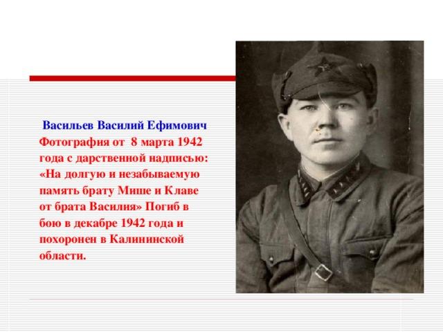 Васильев Василий Ефимович Фотография от 8 марта 1942 года с дарственной надписью: «На долгую и незабываемую память брату Мише и Клаве от брата Василия» Погиб в  бою в декабре 1942 года и похоронен в Калининской области.
