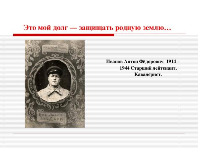Это мой долг — защищать родную землю…     Иванов Антон Фёдорович 1914 – 1944 Старший лейтенант, Кавалерист.