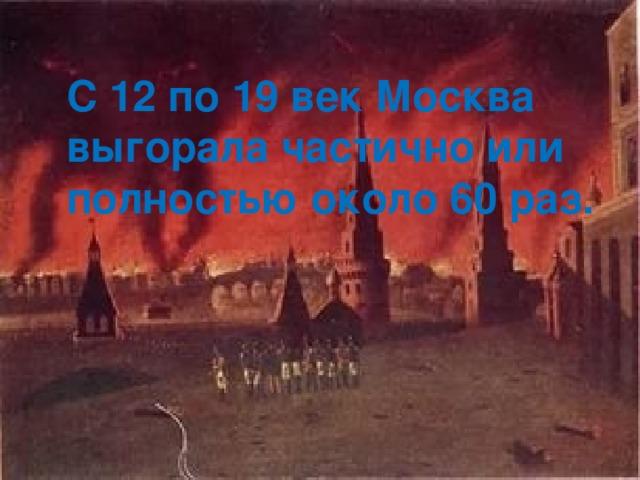 С 12 по 19 век Москва выгорала частично или полностью около 60 раз.