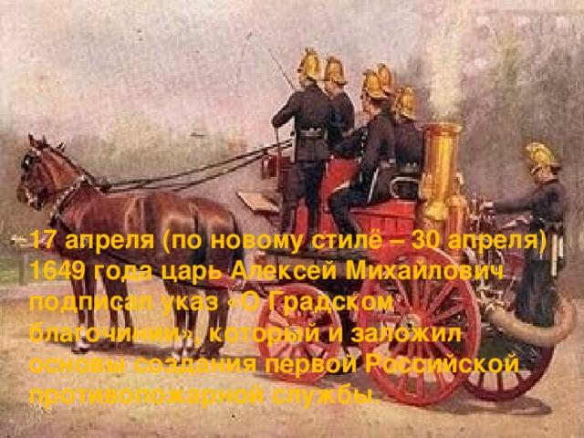 17 апреля (по новому стилё – 30 апреля) 1649 года царь Алексей Михайлович подписал указ «О Градском благочинии», который и заложил основы создания первой Российской противопожарной службы.
