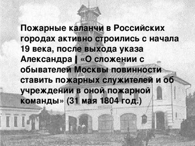 Пожарные каланчи в Российских городах активно строились с начала 19 века, после выхода указа Александра ǀ «О сложении с обывателей Москвы повинности ставить пожарных служителей и об учреждении в оной пожарной команды» (31 мая 1804 год.)