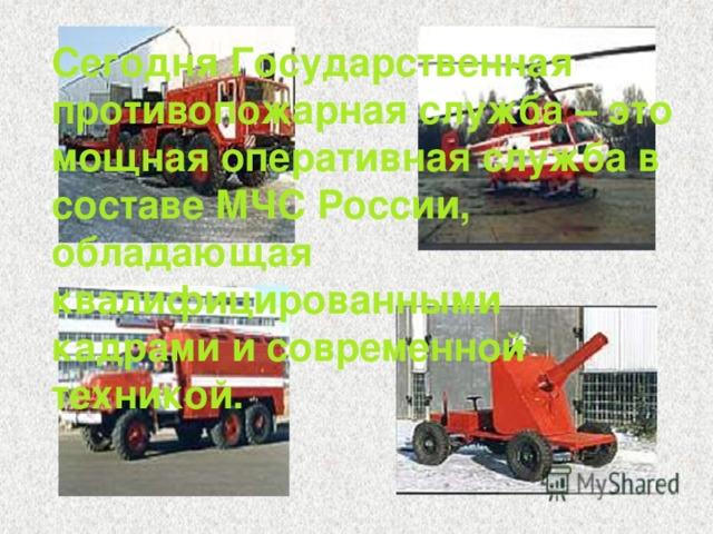 Сегодня Государственная противопожарная служба – это мощная оперативная служба в составе МЧС России, обладающая квалифицированными кадрами и современной техникой.