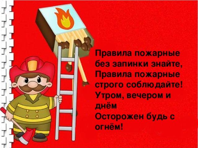 Правила пожарные без запинки знайте, Правила пожарные строго соблюдайте! Утром, вечером и днём Осторожен будь с огнём!