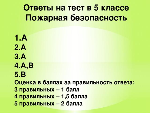 Ответы на тест в 5 классе Пожарная безопасность  А А А А,В В Оценка в баллах за правильность ответа: 3 правильных – 1 балл 4 правильных – 1,5 балла 5 правильных – 2 балла