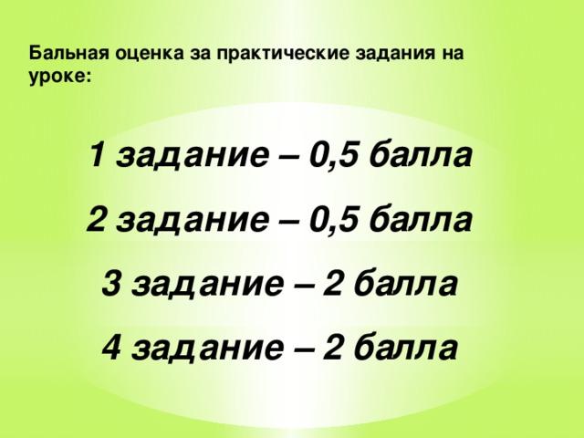 Бальная оценка за практические задания на уроке:  1 задание – 0,5 балла 2 задание – 0,5 балла 3 задание – 2 балла 4 задание – 2 балла