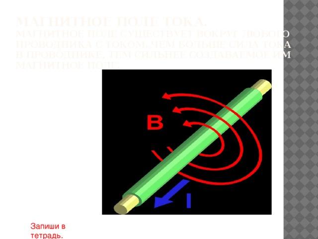 Магнитное поле тока.  Магнитное поле существует вокруг любого проводника с током. Чем больше сила тока в проводнике, тем сильнее создаваемое им магнитное поле. Запиши в тетрадь.
