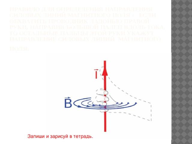 Правило для определения направления силовых линий магнитного поля : Если обхватить проводник ладонью правой руки, направив большой палец вдоль тока, то остальные пальцы этой руки укажут направление силовых линий магнитного поля.  Запиши и зарисуй в тетрадь.