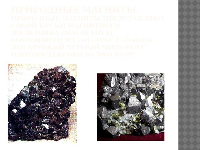 Природные магниты.  Природные магниты представляют собой куски магнитного железняка (магнетита), состоящего из F е O (31%) F e 2 O 3 (69%). Это хрупкий черный минерал с плотностью около 5000 кг/м³